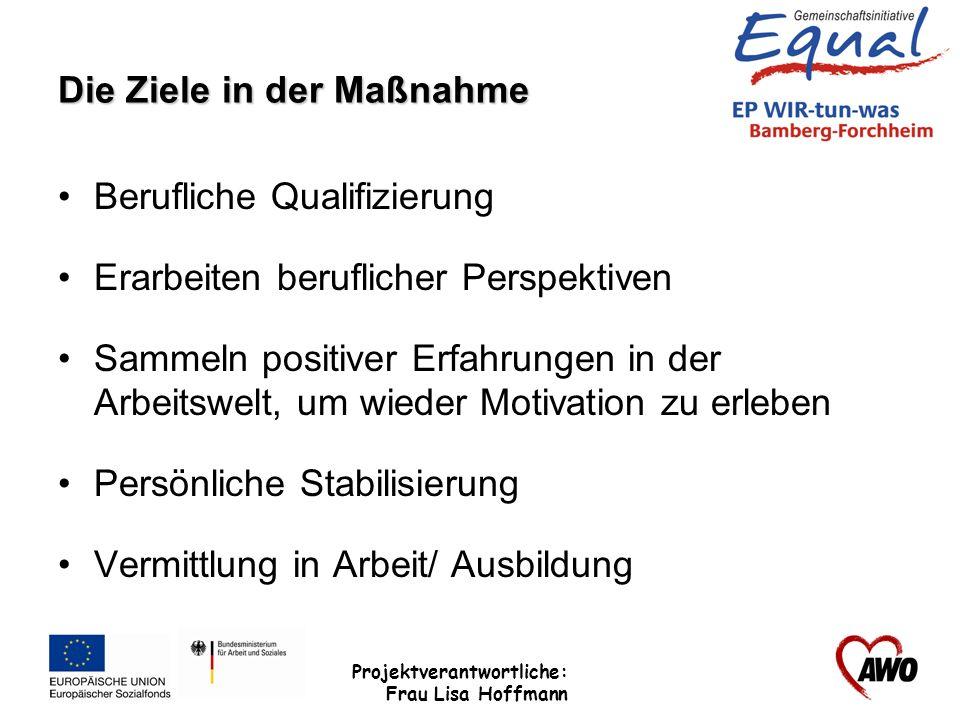 Projektverantwortliche: Frau Lisa Hoffmann Die Ziele in der Maßnahme Berufliche Qualifizierung Erarbeiten beruflicher Perspektiven Sammeln positiver E