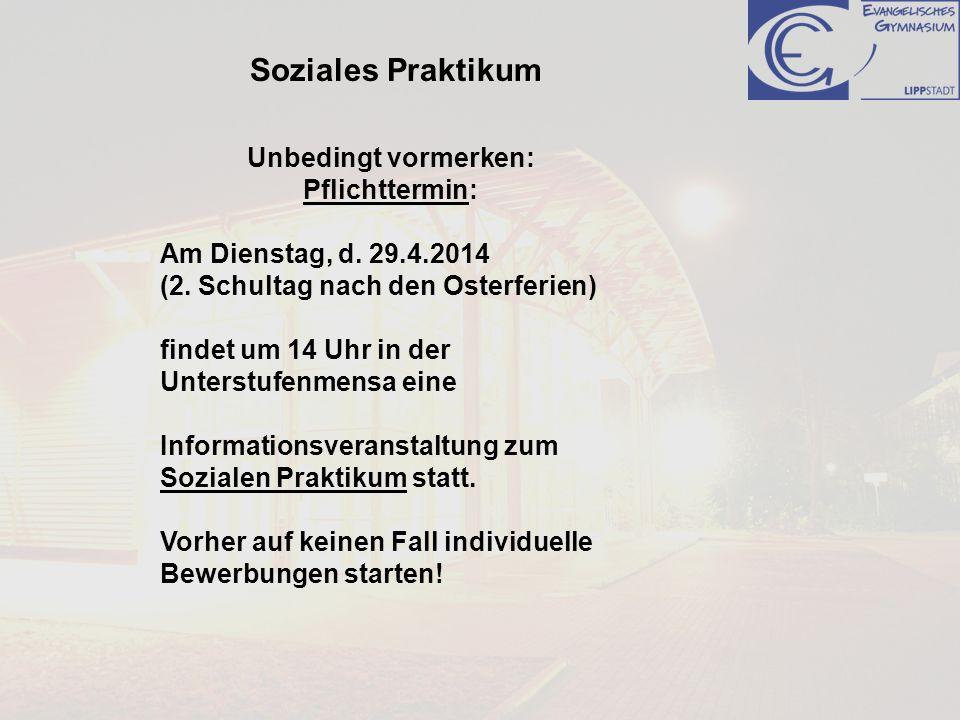 Soziales Praktikum Unbedingt vormerken: Pflichttermin: Am Dienstag, d. 29.4.2014 (2. Schultag nach den Osterferien) findet um 14 Uhr in der Unterstufe
