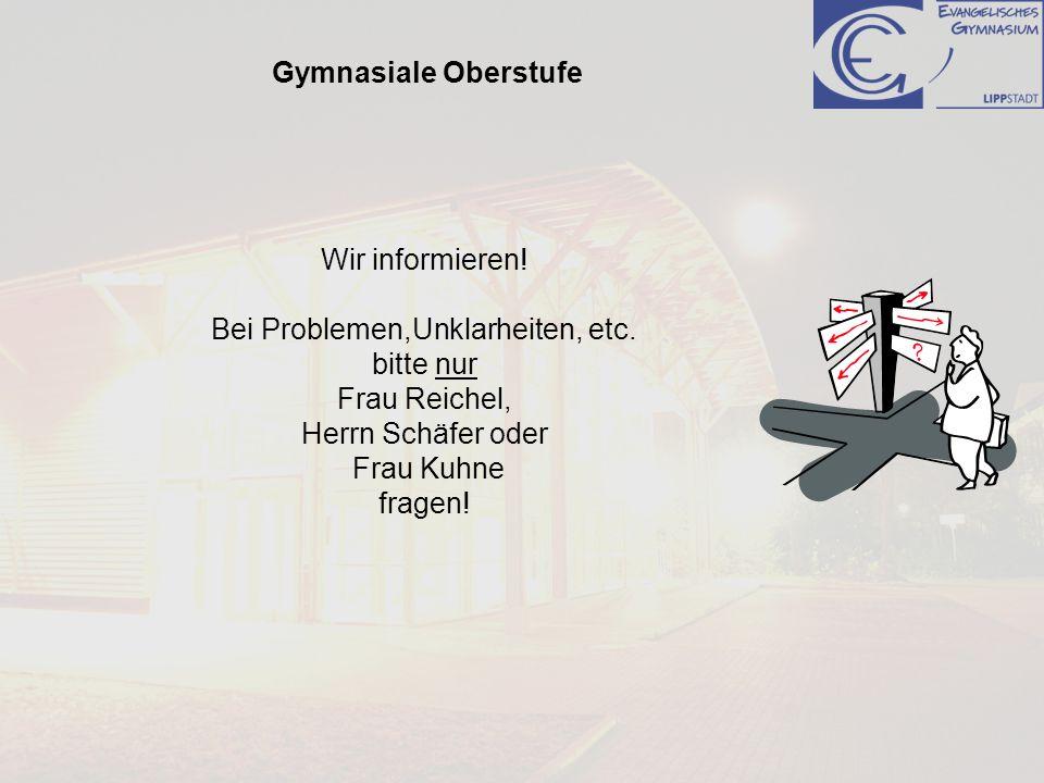 Gymnasiale Oberstufe Wir informieren! Bei Problemen,Unklarheiten, etc. bitte nur Frau Reichel, Herrn Schäfer oder Frau Kuhne fragen!