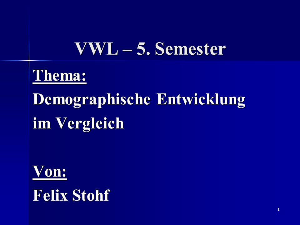 1 VWL – 5. Semester Thema: Demographische Entwicklung im Vergleich Von: Felix Stohf