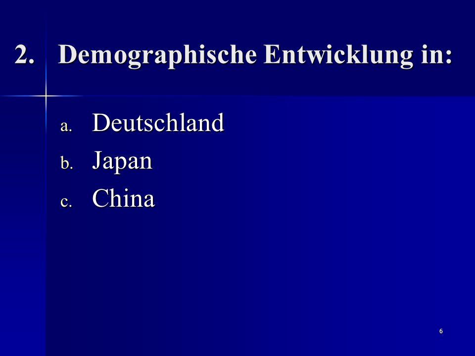 6 2.Demographische Entwicklung in: a. Deutschland b. Japan c. China