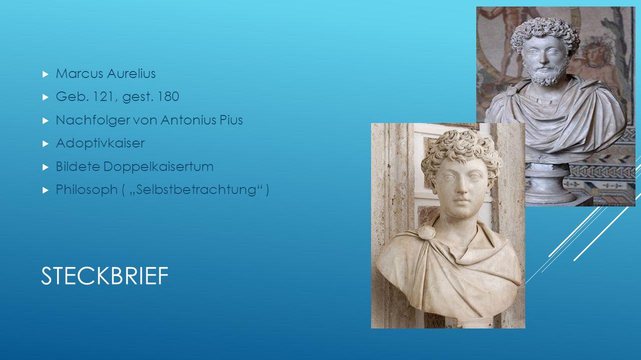 STECKBRIEF Marcus Aurelius Geb. 121, gest. 180 Nachfolger von Antonius Pius Adoptivkaiser Bildete Doppelkaisertum Philosoph ( Selbstbetrachtung )