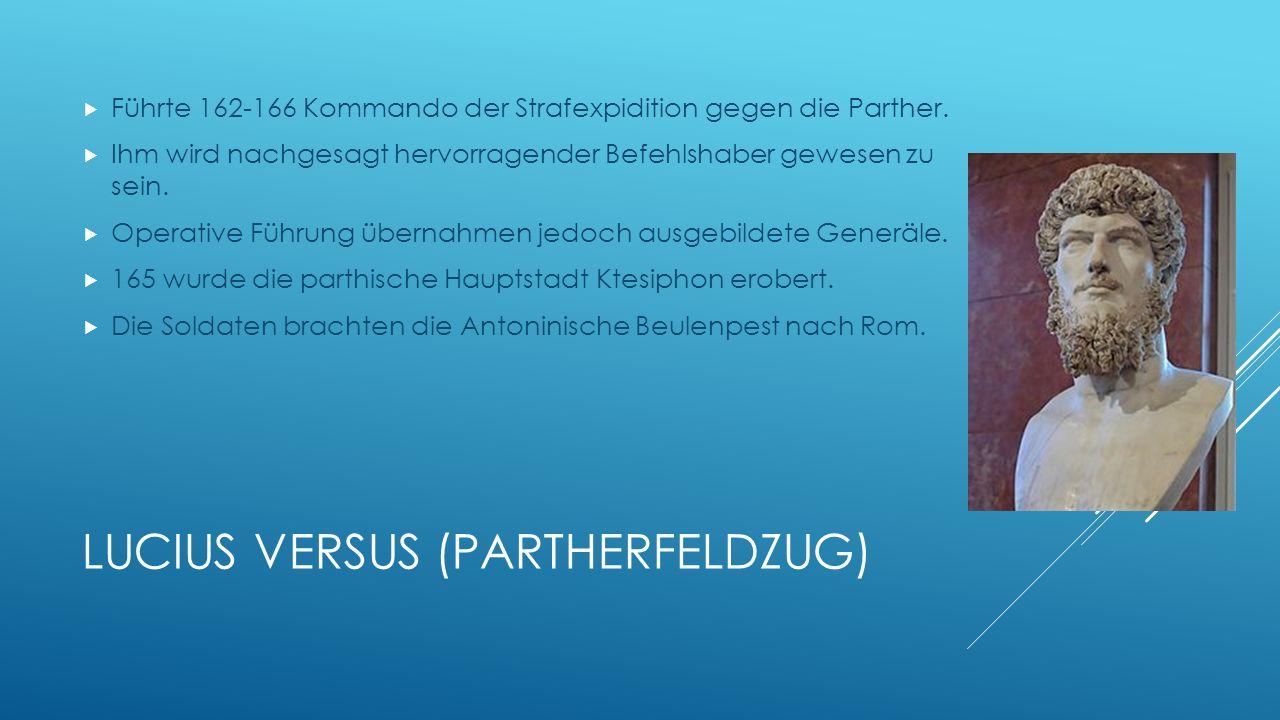 LUCIUS VERSUS (PARTHERFELDZUG) Führte 162-166 Kommando der Strafexpidition gegen die Parther. Ihm wird nachgesagt hervorragender Befehlshaber gewesen