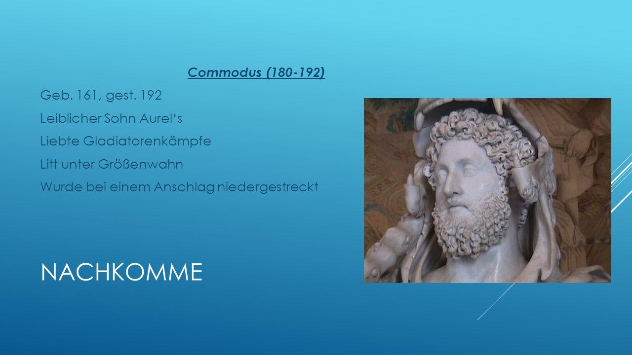 NACHKOMME Commodus (180-192) Geb. 161, gest. 192 Leiblicher Sohn Aurels Liebte Gladiatorenkämpfe Litt unter Größenwahn Wurde bei einem Anschlag nieder