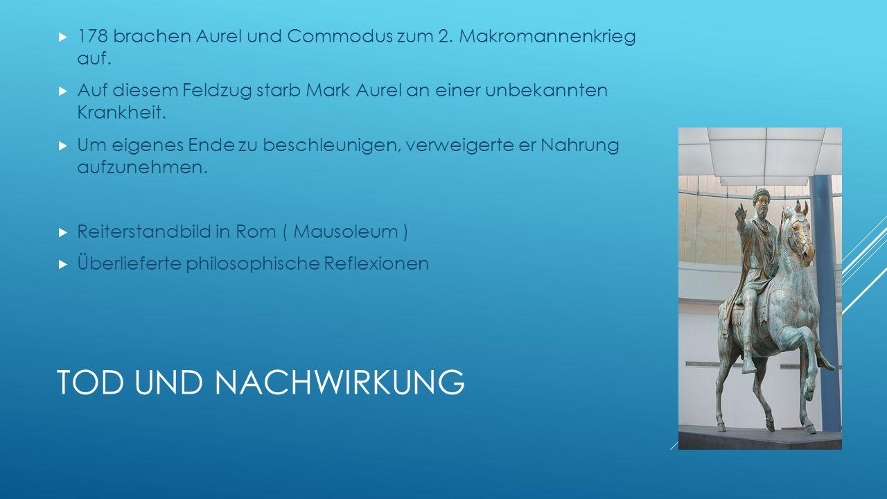 TOD UND NACHWIRKUNG 178 brachen Aurel und Commodus zum 2. Makromannenkrieg auf. Auf diesem Feldzug starb Mark Aurel an einer unbekannten Krankheit. Um