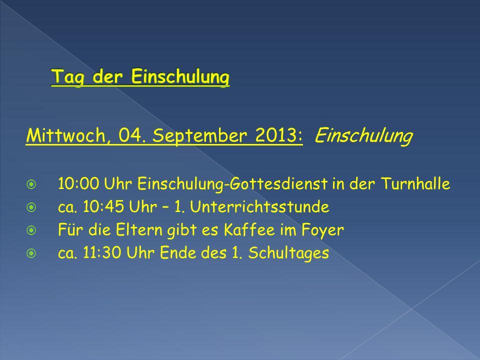 Mittwoch, 04. September 2013: Einschulung 10:00 Uhr Einschulung-Gottesdienst in der Turnhalle ca. 10:45 Uhr – 1. Unterrichtsstunde Für die Eltern gibt