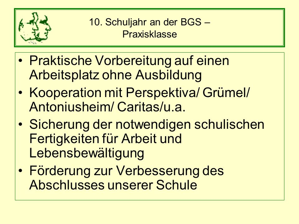 10. Schuljahr an der BGS – Praxisklasse Praktische Vorbereitung auf einen Arbeitsplatz ohne Ausbildung Kooperation mit Perspektiva/ Grümel/ Antoniushe