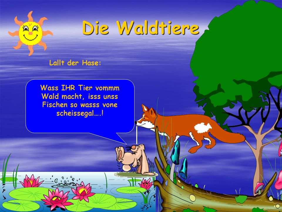 Die Waldtiere Sagt der Fuchs. Oh verdammt Hase!!! Wir Tiere vom Wald, wir haben doch gesagt, wir trinken nichts mehr!!! Weil du jetzt schon zum dritte