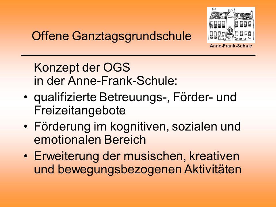 Offene Ganztagsgrundschule Konzept der OGS in der Anne-Frank-Schule: qualifizierte Betreuungs-, Förder- und Freizeitangebote Förderung im kognitiven, sozialen und emotionalen Bereich Erweiterung der musischen, kreativen und bewegungsbezogenen Aktivitäten Anne-Frank-Schule