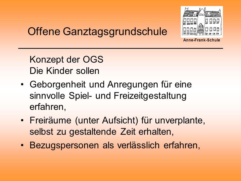 Offene Ganztagsgrundschule Konzept der OGS Die Kinder sollen Geborgenheit und Anregungen für eine sinnvolle Spiel- und Freizeitgestaltung erfahren, Freiräume (unter Aufsicht) für unverplante, selbst zu gestaltende Zeit erhalten, Bezugspersonen als verlässlich erfahren, Anne-Frank-Schule