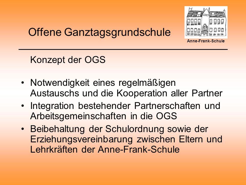 Offene Ganztagsgrundschule Konzept der OGS Notwendigkeit eines regelmäßigen Austauschs und die Kooperation aller Partner Integration bestehender Partnerschaften und Arbeitsgemeinschaften in die OGS Beibehaltung der Schulordnung sowie der Erziehungsvereinbarung zwischen Eltern und Lehrkräften der Anne-Frank-Schule Anne-Frank-Schule