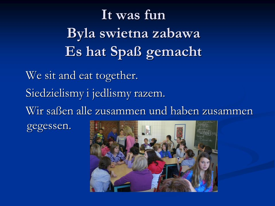 It was fun Byla swietna zabawa Es hat Spaß gemacht We sit and eat together.
