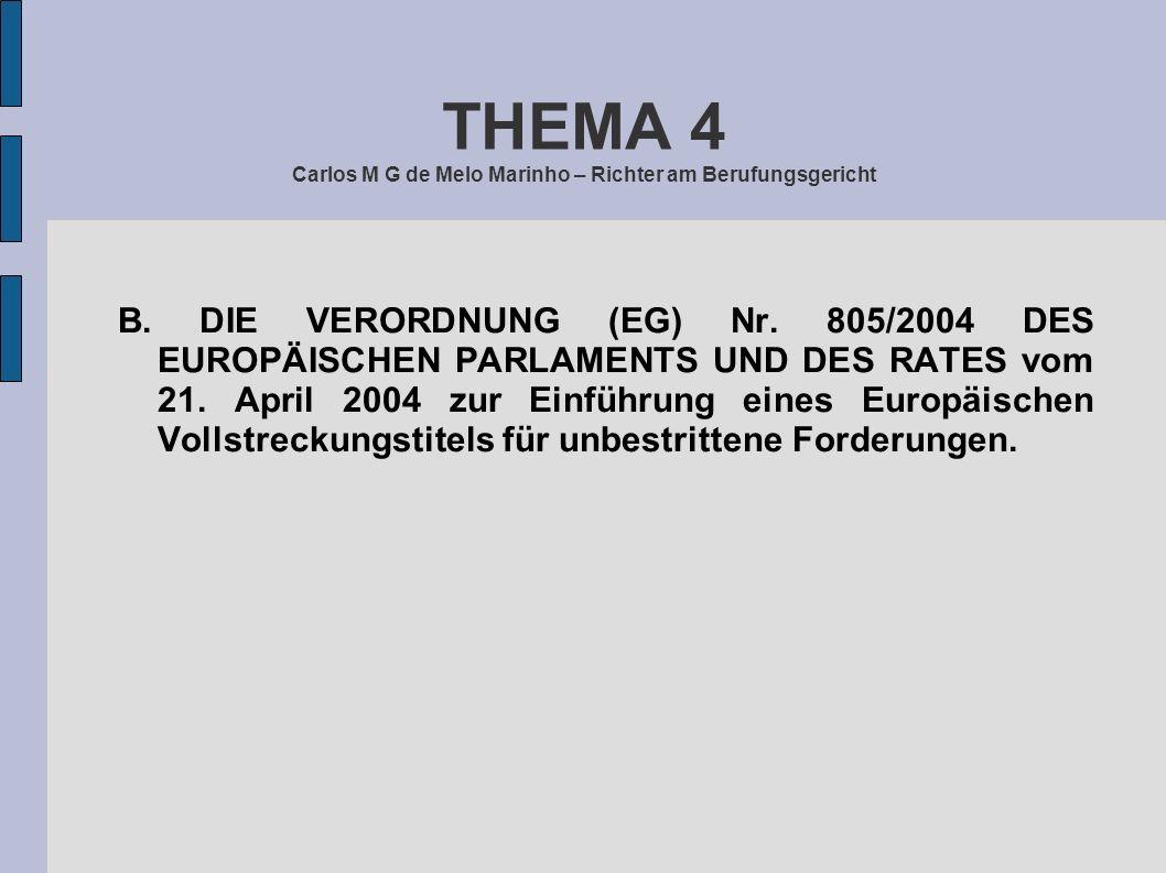 THEMA 4 Carlos M G de Melo Marinho – Richter am Berufungsgericht B. DIE VERORDNUNG (EG) Nr. 805/2004 DES EUROPÄISCHEN PARLAMENTS UND DES RATES vom 21.