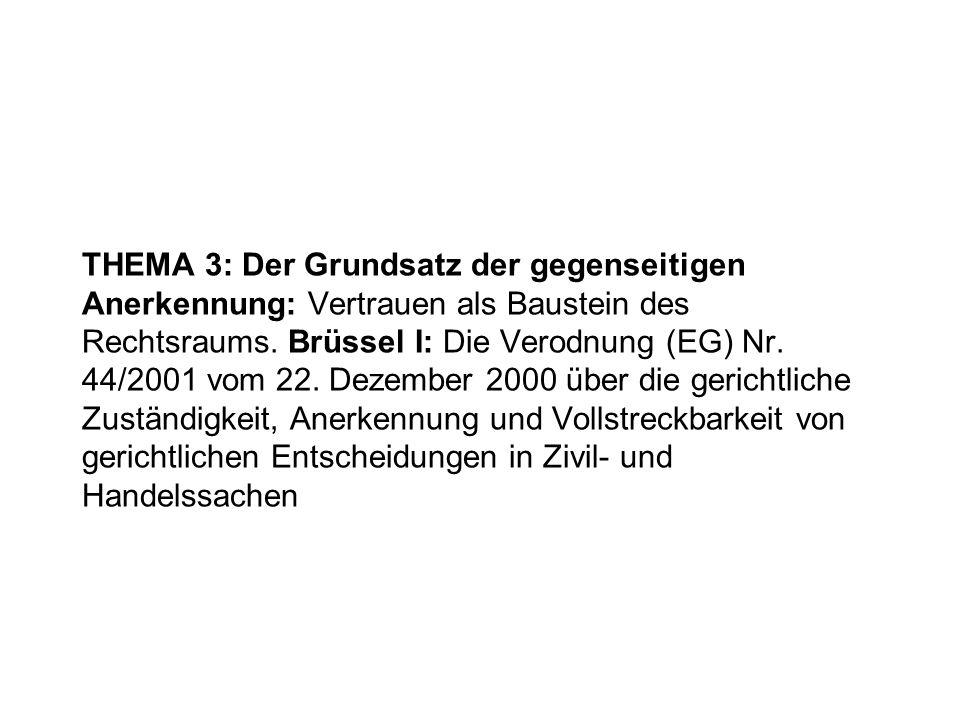 THEMA 3: Der Grundsatz der gegenseitigen Anerkennung: Vertrauen als Baustein des Rechtsraums. Brüssel I: Die Verodnung (EG) Nr. 44/2001 vom 22. Dezemb