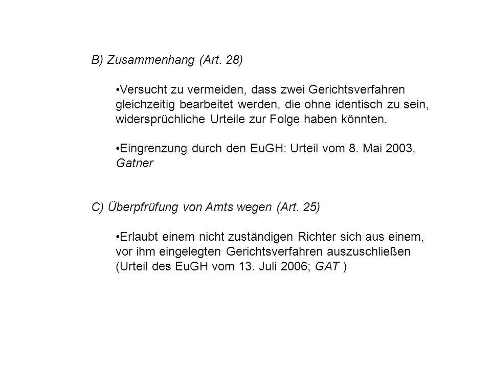 B) Zusammenhang (Art. 28) Versucht zu vermeiden, dass zwei Gerichtsverfahren gleichzeitig bearbeitet werden, die ohne identisch zu sein, widersprüchli