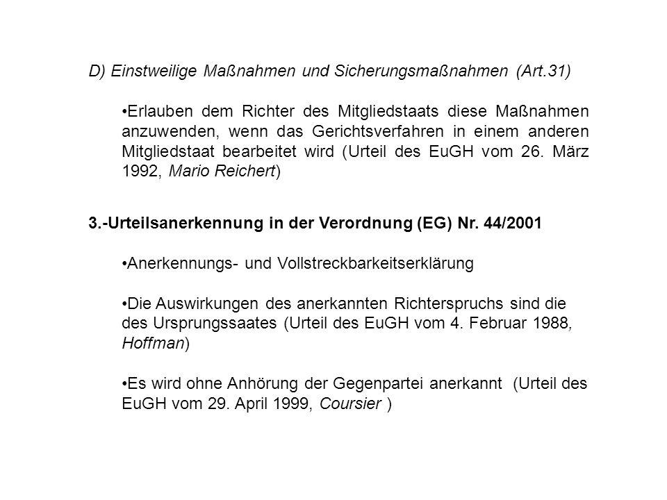 D) Einstweilige Maßnahmen und Sicherungsmaßnahmen (Art.31) Erlauben dem Richter des Mitgliedstaats diese Maßnahmen anzuwenden, wenn das Gerichtsverfahren in einem anderen Mitgliedstaat bearbeitet wird (Urteil des EuGH vom 26.