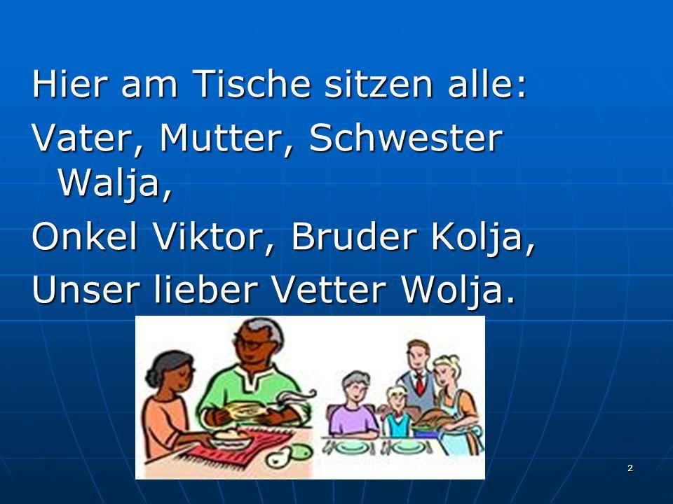 2 Hier am Tische sitzen alle: Vater, Mutter, Schwester Walja, Onkel Viktor, Bruder Kolja, Unser lieber Vetter Wolja.