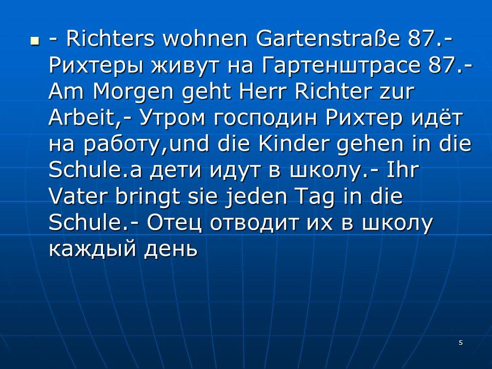 5 - Richters wohnen Gartenstraße 87.- Рихтеры живут на Гартенштрасе 87.- Am Morgen geht Herr Richter zur Arbeit,- Утром господин Рихтер идёт на работу