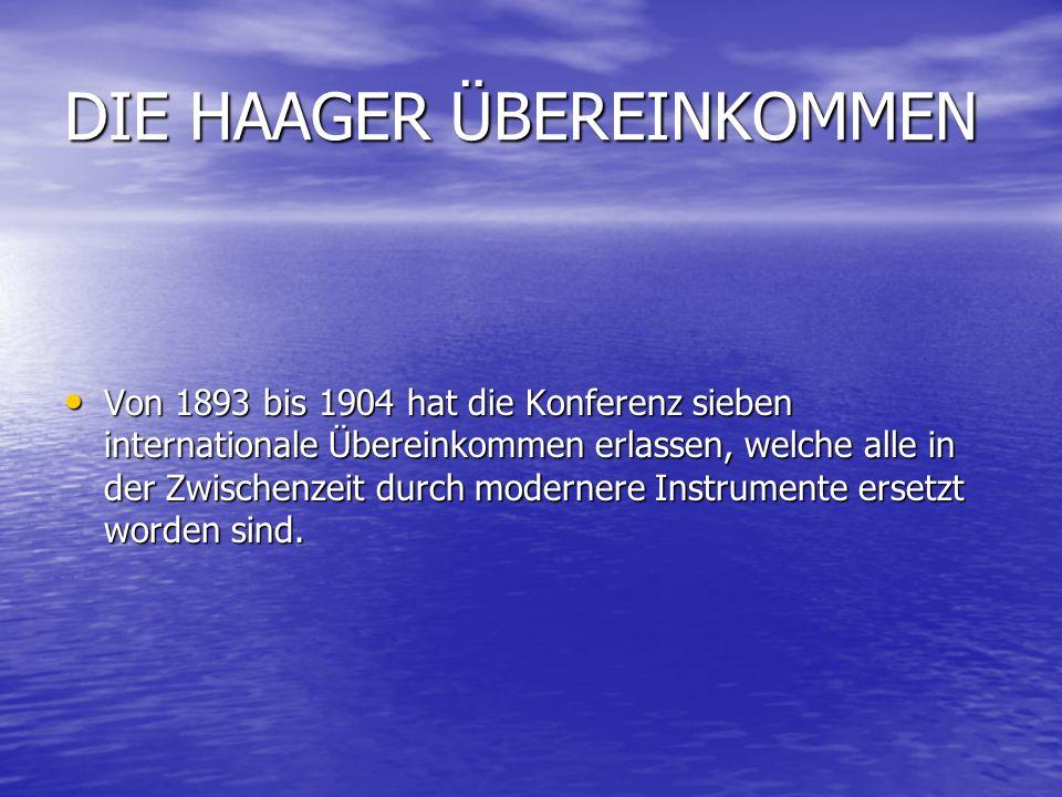 DIE HAAGER ÜBEREINKOMMEN Von 1893 bis 1904 hat die Konferenz sieben internationale Übereinkommen erlassen, welche alle in der Zwischenzeit durch modernere Instrumente ersetzt worden sind.