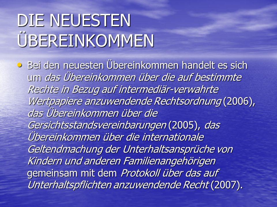 DIE NEUESTEN ÜBEREINKOMMEN Bei den neuesten Übereinkommen handelt es sich um das Übereinkommen über die auf bestimmte Rechte in Bezug auf intermediär-verwahrte Wertpapiere anzuwendende Rechtsordnung (2006), das Übereinkommen über die Gersichtsstandsvereinbarungen (2005), das Übereinkommen über die internationale Geltendmachung der Unterhaltsansprüche von Kindern und anderen Familienangehörigen gemeinsam mit dem Protokoll über das auf Unterhaltspflichten anzuwendende Recht (2007).