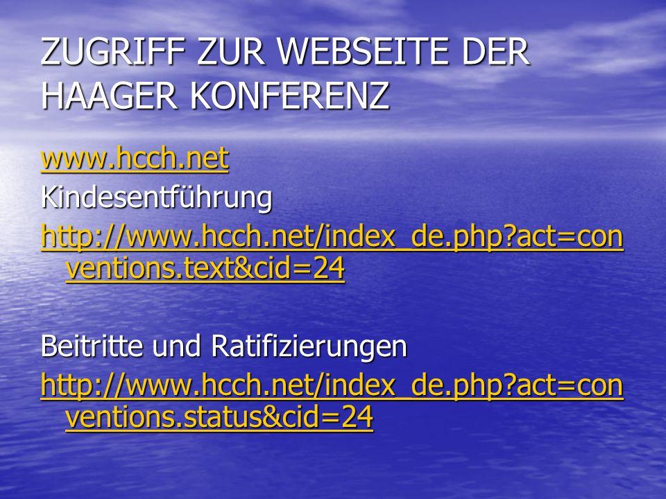 ZUGRIFF ZUR WEBSEITE DER HAAGER KONFERENZ www.hcch.net Kindesentführung http://www.hcch.net/index_de.php?act=con ventions.text&cid=24 http://www.hcch.net/index_de.php?act=con ventions.text&cid=24 Beitritte und Ratifizierungen http://www.hcch.net/index_de.php?act=con ventions.status&cid=24 http://www.hcch.net/index_de.php?act=con ventions.status&cid=24