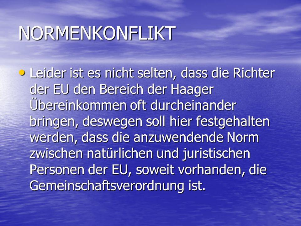 NORMENKONFLIKT Leider ist es nicht selten, dass die Richter der EU den Bereich der Haager Übereinkommen oft durcheinander bringen, deswegen soll hier festgehalten werden, dass die anzuwendende Norm zwischen natürlichen und juristischen Personen der EU, soweit vorhanden, die Gemeinschaftsverordnung ist.