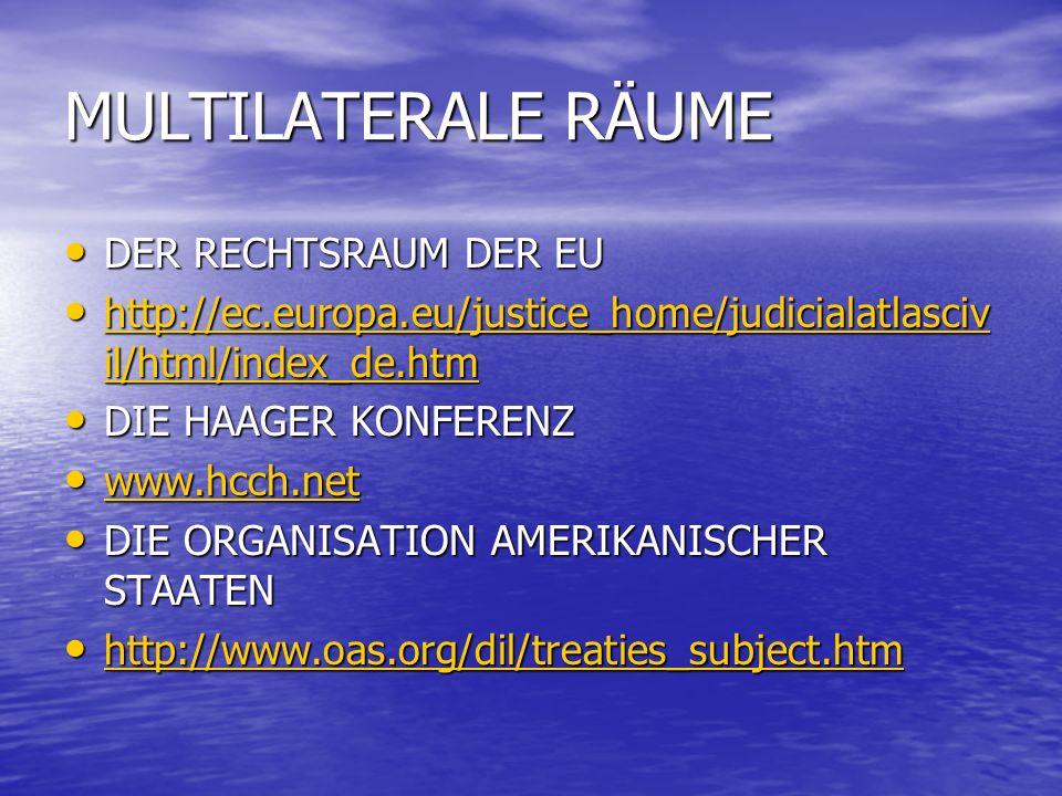 MULTILATERALE RÄUME DER RECHTSRAUM DER EU DER RECHTSRAUM DER EU http://ec.europa.eu/justice_home/judicialatlasciv il/html/index_de.htm http://ec.europa.eu/justice_home/judicialatlasciv il/html/index_de.htm http://ec.europa.eu/justice_home/judicialatlasciv il/html/index_de.htm http://ec.europa.eu/justice_home/judicialatlasciv il/html/index_de.htm DIE HAAGER KONFERENZ DIE HAAGER KONFERENZ www.hcch.net www.hcch.net www.hcch.net DIE ORGANISATION AMERIKANISCHER STAATEN DIE ORGANISATION AMERIKANISCHER STAATEN http://www.oas.org/dil/treaties_subject.htm http://www.oas.org/dil/treaties_subject.htm http://www.oas.org/dil/treaties_subject.htm
