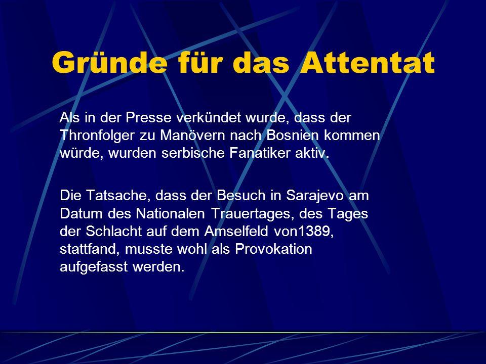 Gründe für das Attentat Als in der Presse verkündet wurde, dass der Thronfolger zu Manövern nach Bosnien kommen würde, wurden serbische Fanatiker akti
