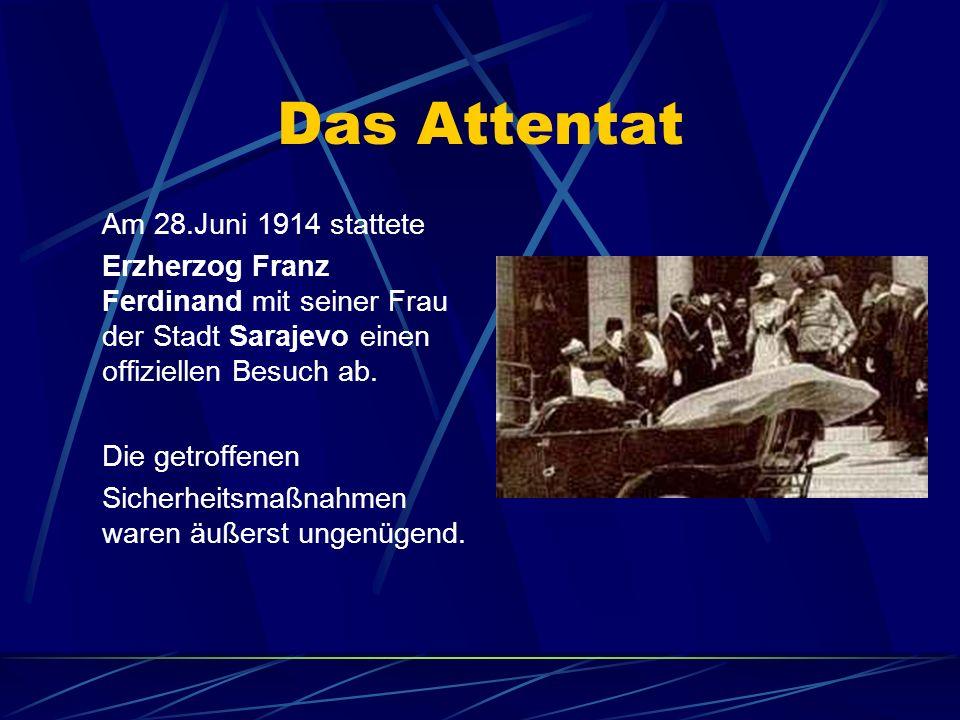 Das Attentat Am 28.Juni 1914 stattete Erzherzog Franz Ferdinand mit seiner Frau der Stadt Sarajevo einen offiziellen Besuch ab. Die getroffenen Sicher
