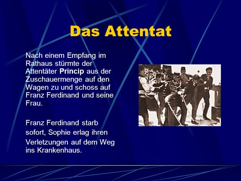 Das Attentat Nach einem Empfang im Rathaus stürmte der Attentäter Princip aus der Zuschauermenge auf den Wagen zu und schoss auf Franz Ferdinand und s