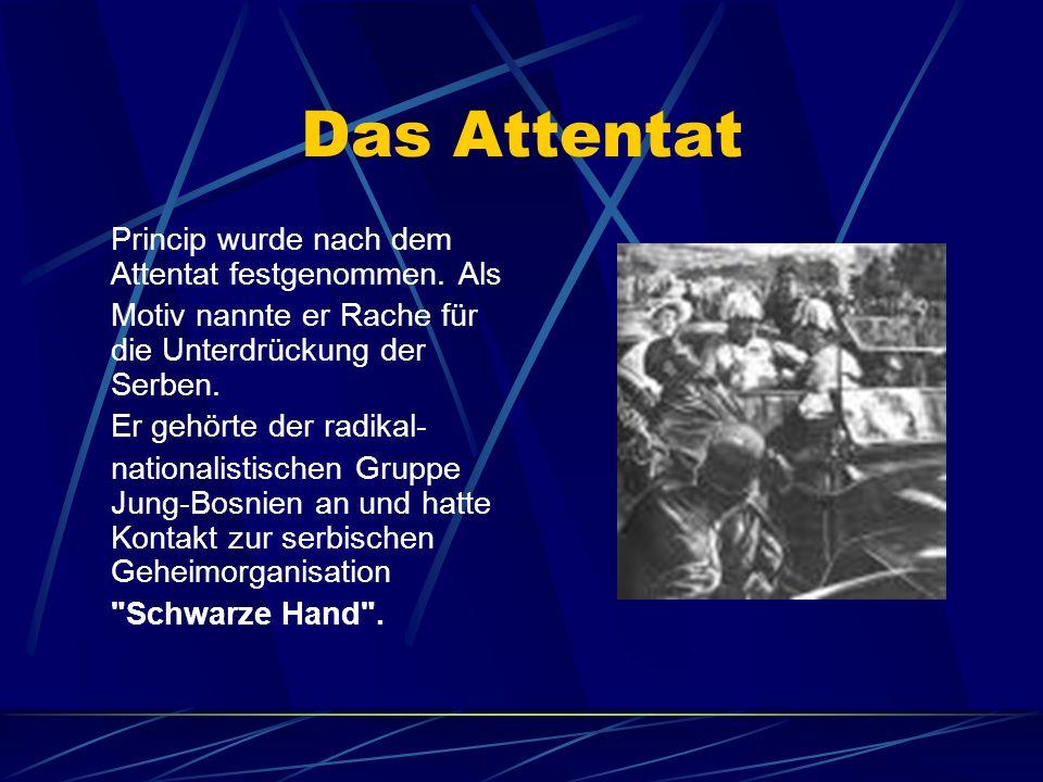 Das Attentat Princip wurde nach dem Attentat festgenommen. Als Motiv nannte er Rache für die Unterdrückung der Serben. Er gehörte der radikal- nationa