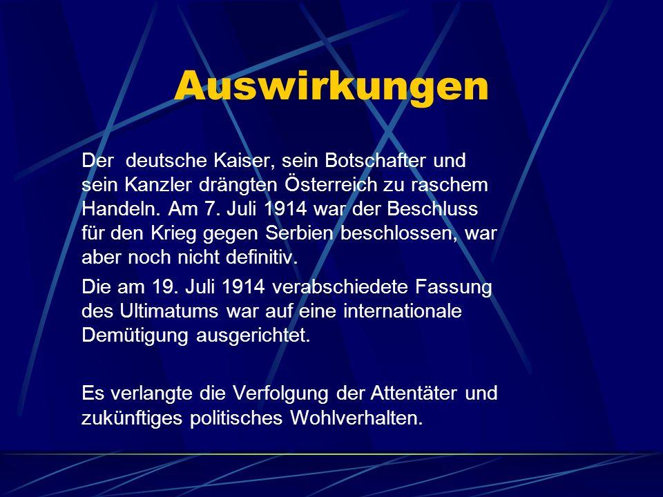 Auswirkungen Der deutsche Kaiser, sein Botschafter und sein Kanzler drängten Österreich zu raschem Handeln. Am 7. Juli 1914 war der Beschluss für den