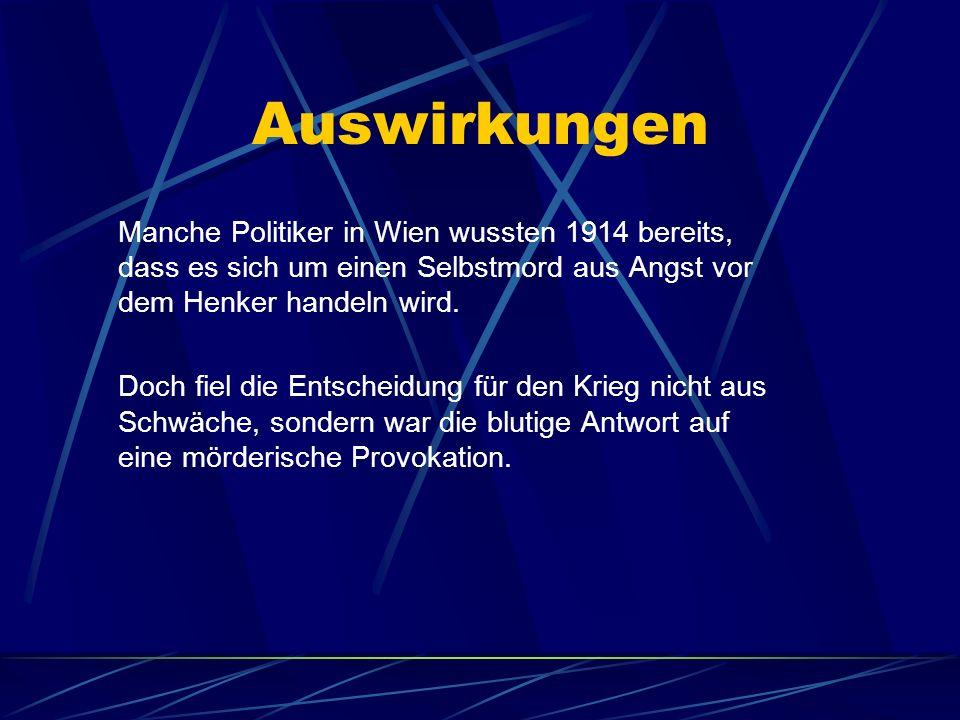 Auswirkungen Manche Politiker in Wien wussten 1914 bereits, dass es sich um einen Selbstmord aus Angst vor dem Henker handeln wird. Doch fiel die Ents