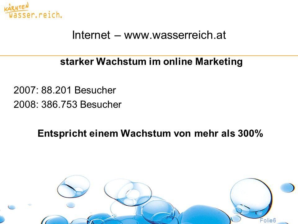 Folie6 Internet – www.wasserreich.at starker Wachstum im online Marketing 2007: 88.201 Besucher 2008: 386.753 Besucher Entspricht einem Wachstum von mehr als 300%