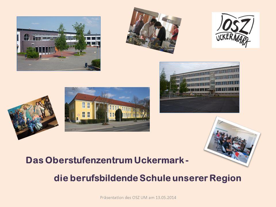 Das Oberstufenzentrum Uckermark - Präsentation des OSZ UM am 13.05.2014 die berufsbildende Schule unserer Region