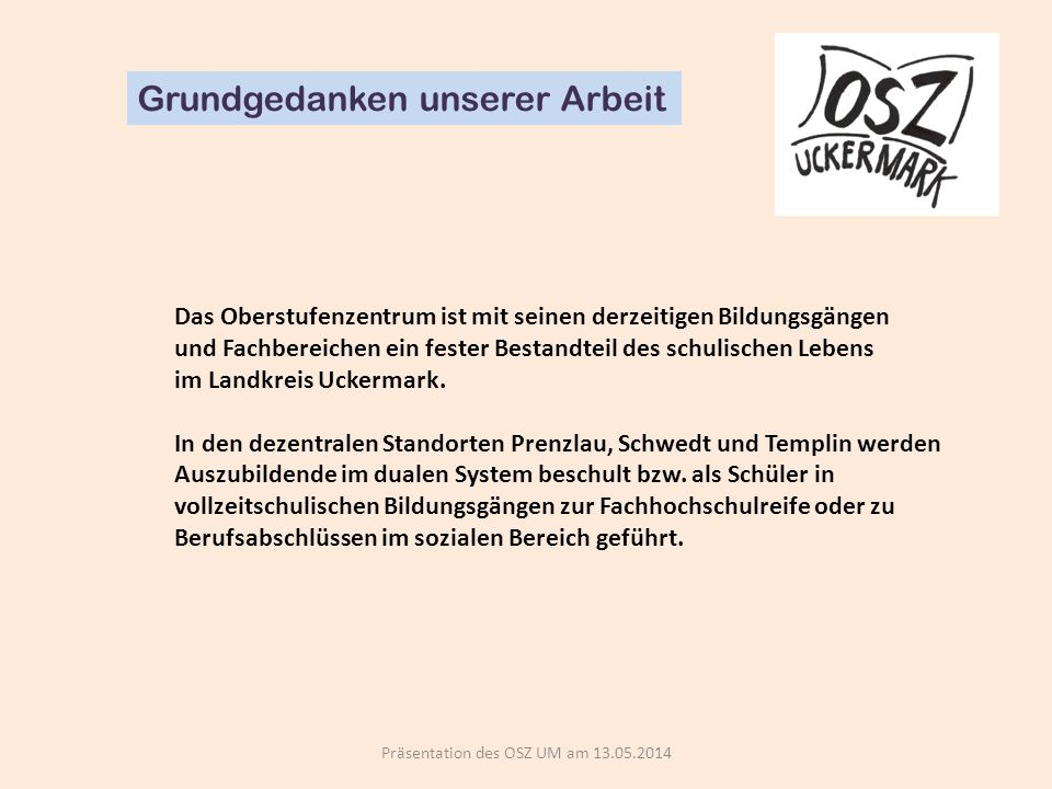 Präsentation des OSZ UM am 13.05.2014 Grundgedanken unserer Arbeit Das Oberstufenzentrum ist mit seinen derzeitigen Bildungsgängen und Fachbereichen ein fester Bestandteil des schulischen Lebens im Landkreis Uckermark.