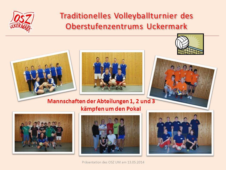 Traditionelles Volleyballturnier des Oberstufenzentrums Uckermark Traditionelles Volleyballturnier des Oberstufenzentrums Uckermark Mannschaften der Abteilungen 1, 2 und 3 kämpfen um den Pokal Präsentation des OSZ UM am 13.05.2014