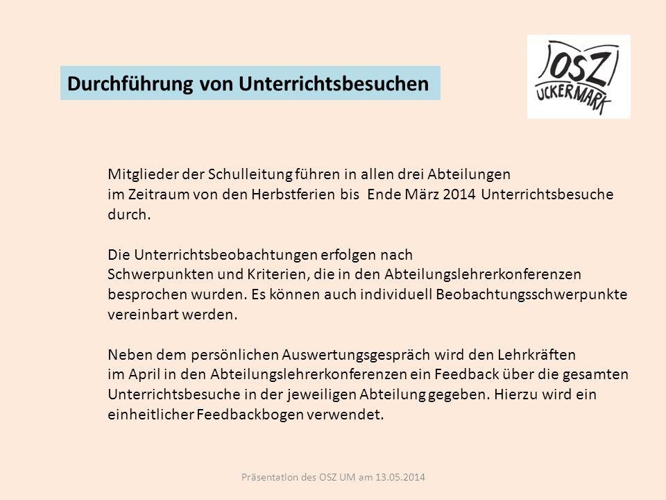 Präsentation des OSZ UM am 13.05.2014 Durchführung von Unterrichtsbesuchen Mitglieder der Schulleitung führen in allen drei Abteilungen im Zeitraum von den Herbstferien bis Ende März 2014 Unterrichtsbesuche durch.