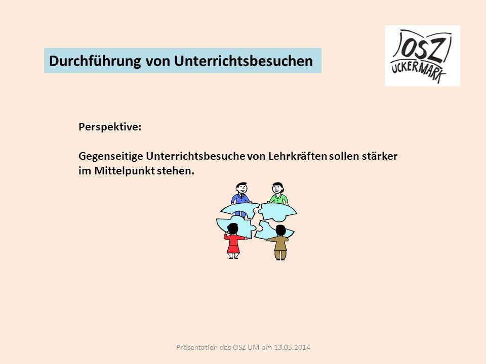Präsentation des OSZ UM am 13.05.2014 Durchführung von Unterrichtsbesuchen Perspektive: Gegenseitige Unterrichtsbesuche von Lehrkräften sollen stärker im Mittelpunkt stehen.
