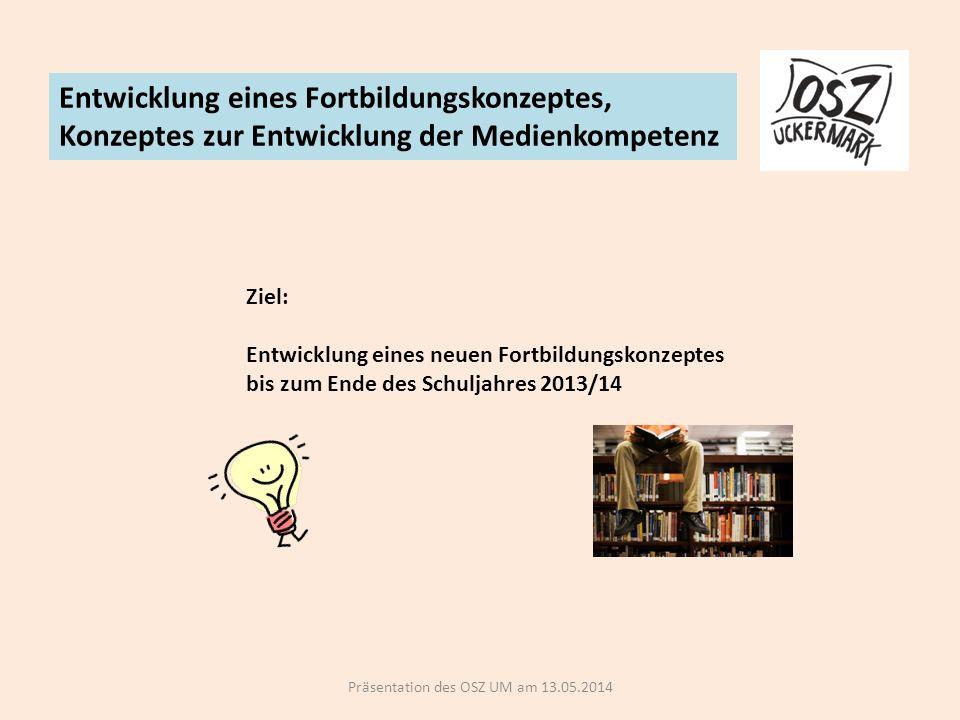 Präsentation des OSZ UM am 13.05.2014 Entwicklung eines Fortbildungskonzeptes, Konzeptes zur Entwicklung der Medienkompetenz Ziel: Entwicklung eines neuen Fortbildungskonzeptes bis zum Ende des Schuljahres 2013/14