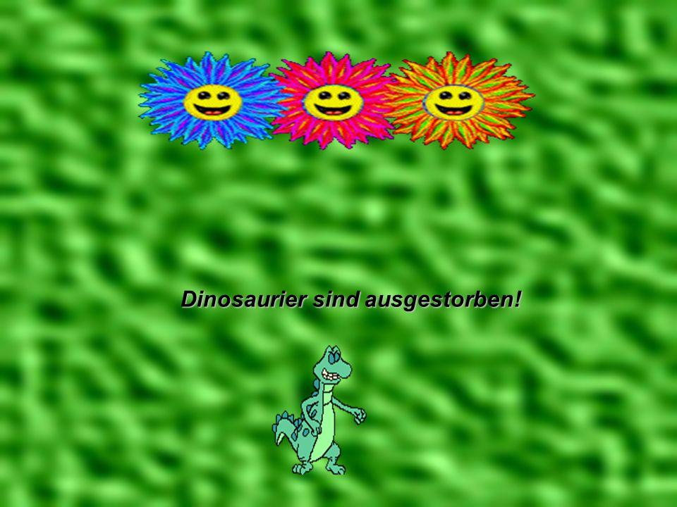Dinosaurier sind ausgestorben!