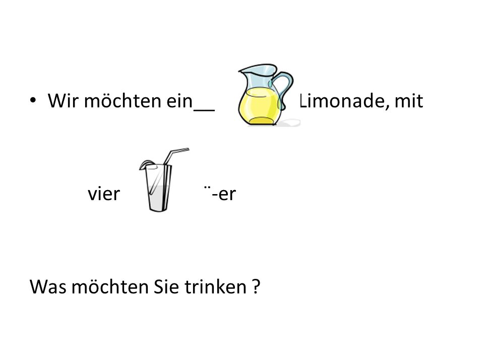 Wir möchten ein__ Limonade, mit vier ¨-er Was möchten Sie trinken ?