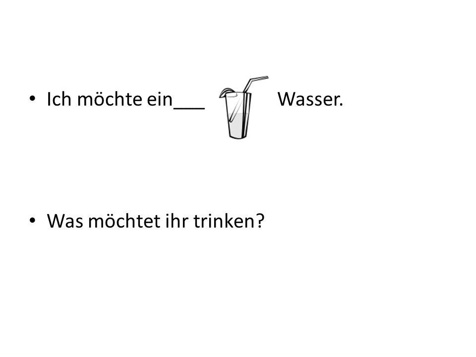 Ich möchte ein___ Wasser. Was möchtet ihr trinken?