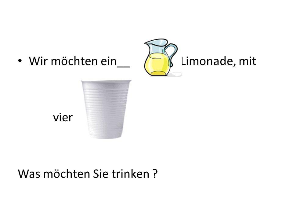 Wir möchten ein__ Limonade, mit vier Was möchten Sie trinken ?
