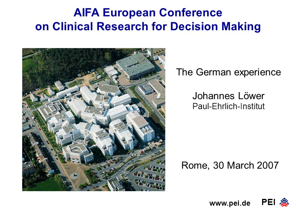PEI AIFA European Conference on Clinical Research for Decision Making www.pei.de Rome, 30 March 2007 The German experience Johannes Löwer Paul-Ehrlich-Institut