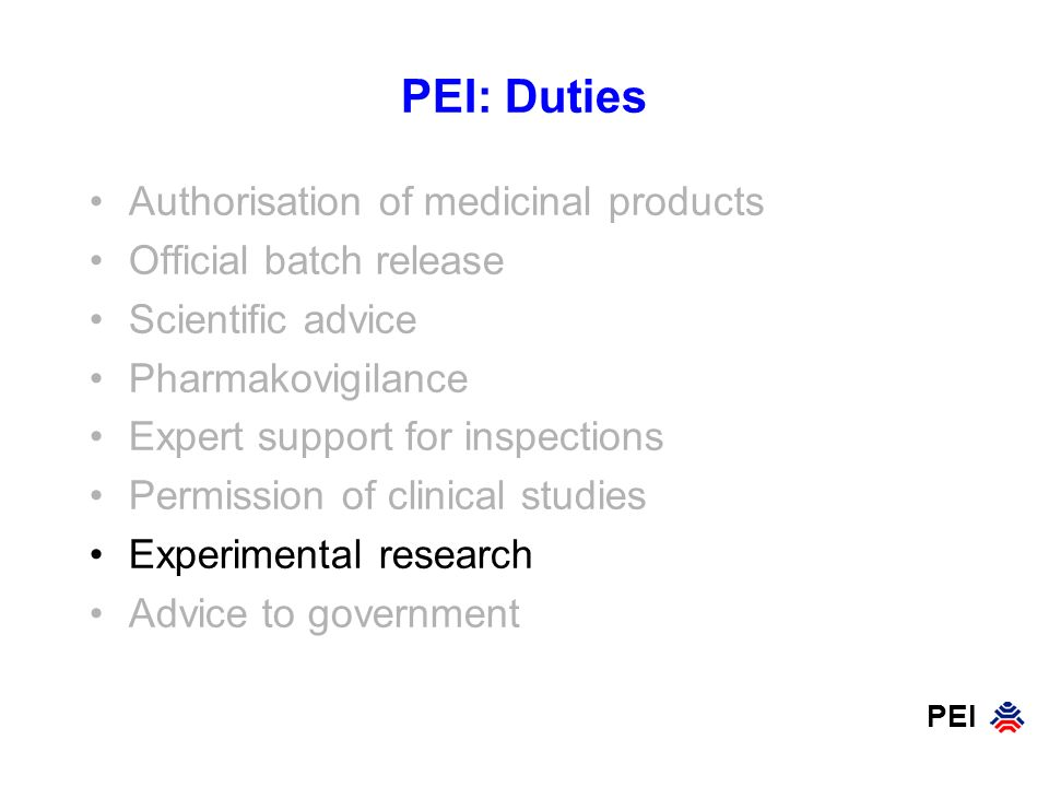PEI PEI: Duties Authorisation of medicinal products Official batch release Scientific advice Pharmakovigilance Expert support for inspections Permissi