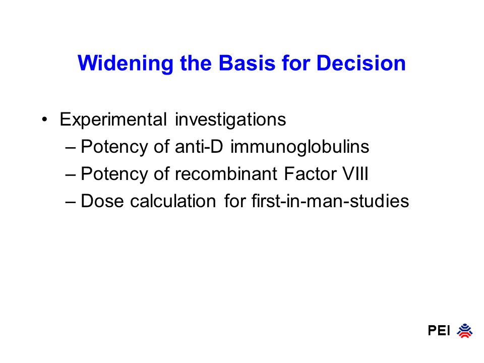 PEI Widening the Basis for Decision Experimental investigations –Potency of anti-D immunoglobulins –Potency of recombinant Factor VIII –Dose calculati