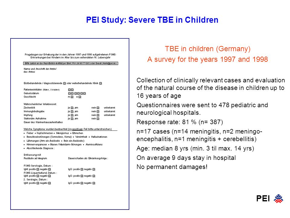 PEI PEI Study: Severe TBE in Children TBE in children (Germany) A survey for the years 1997 and 1998 Collection of clinically relevant cases and evaluation of the natural course of the disease in children up to 16 years of age Questionnaires were sent to 478 pediatric and neurological hospitals.