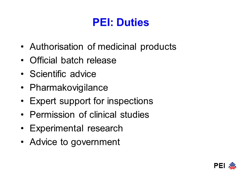 PEI PEI: Duties Authorisation of medicinal products Official batch release Scientific advice Pharmakovigilance Expert support for inspections Permission of clinical studies Experimental research Advice to government