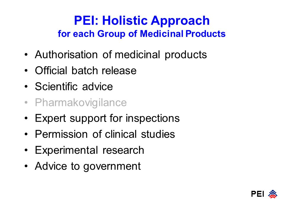 PEI PEI: Holistic Approach for each Group of Medicinal Products Authorisation of medicinal products Official batch release Scientific advice Pharmakovigilance Expert support for inspections Permission of clinical studies Experimental research Advice to government
